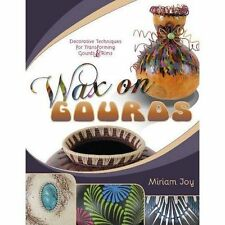 Wax on Gourds: Decorative Techniques for Transforming Gourds & Rims by Miriam Jo
