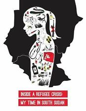 Inside a Refugee Crisis : My Time in South Sudan by Sandy Althomsons (2014,...