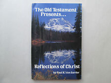 THE OLD TESTAMENT PRESENTS Reflections of Christ BY PAUL R. VAN GORDER