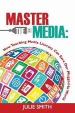 Master the Media : How Teaching Media Literacy Can Save Our Plugged-In World...