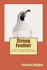 Strong Feather : The Story of the Last Covey in Indian Bend Wash by Richard...
