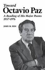 Toward Octavio Paz : A Reading of His Major Poems, 1957--1976 by John M. Fein...