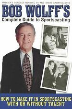 Bob Wolff's Complete Guide to Sportscasting: How to Make It in Sportscasting