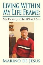 Living Within My Life Frame : My Destiny to Be What I Am by Marino De Jesus...