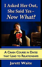 I Asked Her Out, She Said Yes - Now What? A Crash Course in Dates That Lead to R