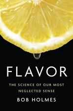 Flavor : The Science of Our Most Neglected Sense by Bob Holmes (2017, Hardcover)