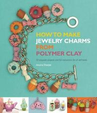 How to Make Jewelry Charms from Polymer Clay: 50 Exquisite Projects and Full Ins