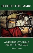 Behold the Lamb! a Book for Little Folks about the Holy Mass by Marie...