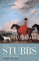 George Stubbs And The Wide Creation: Animals, People and Places in the Life of G