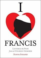 I Heart Francis : Letters to the Pope from an Unlikely Admirer by Donna...