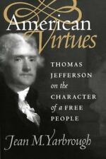 American Virtues : Thomas Jefferson on the Character of Free People by Jean...