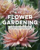 Mastering the Art of Flower Gardening : A Gardener's Guide to Growing Flowers...