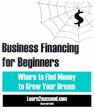 Business Financing for Beginners: Where to Find Money to Grow Your-ExLibrary
