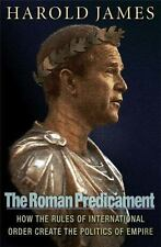The Roman Predicament: How the Rules of International Order Create the Politics