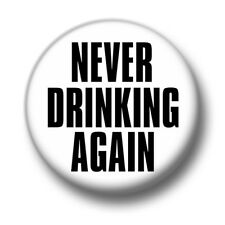 Never Drinking Again 1 Inch / 25mm Pin Button Badge Hangover Hungover Alcohol