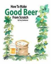 How to Make Good Beer from Scratch by Terry Sanderson (2011, Paperback)
