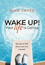 """Wake Up! Your Life Is Calling: Why Settle for """"Fine"""" When So Much More Is Possib"""