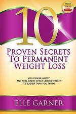 10 Proven Secrets to Permanent Weight Loss: You Can Be Happy and Feel Great Whil