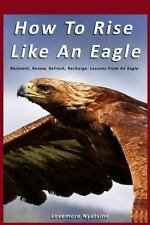 How to Rise Like an Eagle : Reinvent, Renew, Refresh, Recharge: Lessons from...