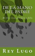 De la Mano Del Padre : Me Hice Rico, Próspero y Feliz by Rey Lugo (2015,...