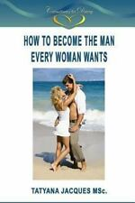 How to Become the Man Every Woman Wants by Tatyana Jacques (2013, Paperback)