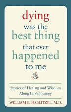 Dying Was the Best Thing That Ever Happened to Me: Stories of Healing and Wisdom