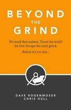 Beyond the Grind : How to Do Work That Matters, Travel the World for Free,...