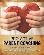 Pro-Active Parent Coaching: Capturing the Heart of Your Child a Parent's Guide t