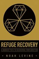 Refuge Recovery: A Buddhist Path To Recovering From Addiction: By Noah Levine
