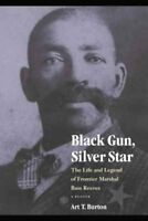 Black Gun, Silver Star : The Life and Legend of Frontier Marshal Bass Reeves,...