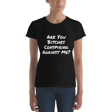 Are You Bitches Conspiring Against Me ?  Womens' T Shirt