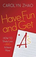 Have Fun and Get A's : How to Study Less and Achieve More by Carolyn Zhao...
