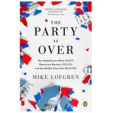 The Party Is Over : How Republicans Went Crazy, Democrats Became Useless, and...