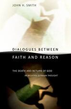 Dialogues Between Faith And Reason: The Death And Return Of God In Modern Ger...