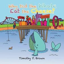 Why Did the Whale Eat the Cheese? by Timothy P. Brown (2014, Paperback)