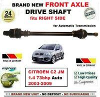 FOR CITROEN C2 JM 1.4 73bhp Auto 2003-2009 BRAND NEW FRONT AXLE RIGHT DRIVESHAFT