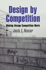 Design by Competition : Making Design Competition Work by Jack L. Nasar...