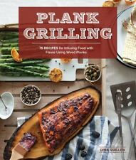Plank Grilling: 75 Recipes for Infusing Food with Flavor Using Wood Planks