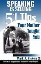 Speaking Is Selling : 51 Tips Your Mother Taught You by Mark A. Vickers..NEW