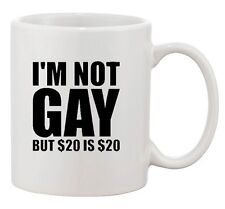 I'm Not Gay But $20 Is $20 Dollar Party Money Funny Ceramic White Coffee Mug