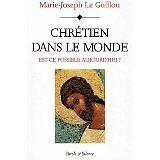 Marie-Joseph Le Guillou - CHRETIEN DANS LE MONDE ! Est-ce possible aujourd'hui ?