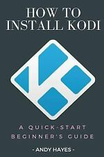 How to Install Kodi on Firestick : a Quick-Start Beginner's Guide: By Hayes, ...