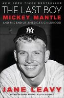 Last Boy : Mickey Mantle and the End of America's Childhood by Leavy, Jane