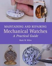 Maintaining and Repairing Mechanical Watches : A Practical Guide: By Wiles, M...