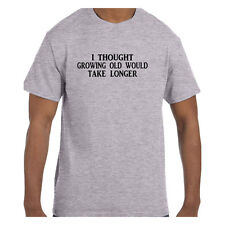 Funny Humor Tshirt I thought growing old would take longer Short or Long Sleeve