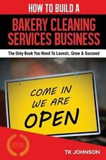 How to Build a Bakery Cleaning Services Business : The Only Book You Need to...
