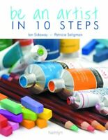 Be an Artist in 10 Steps: Drawing; Watercolour; Oils; Acrylics; Pastels-Ian Sid