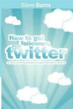 How to Get Followers on Twitter: 100 ways to find and keep followers who want...