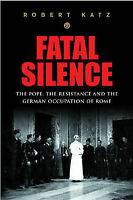 FATAL SILENCE: THE POPE, THE RESISTANCE AND THE GERMAN OCCUPATION OF ROME., Katz