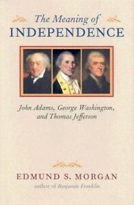 The Meaning of Independence: John Adams, George Washington, Thomas Jefferson by